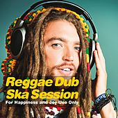 Reggae Dub Ska Session (For Happiness and Joy Use Only) by Various Artists