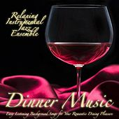 Dinner Music: Easy Listening Background Songs for Your Romantic Dining Pleasure by Relaxing Instrumental Jazz Ensemble