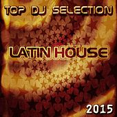 Top DJ Selection Latin House 2015 (20 Top Ibiza House Songs) by Various Artists