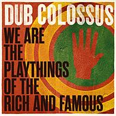 We Are the Playthings of the Rich and Famous by Dub Colossus