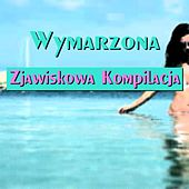 Play & Download Wymarzona Zjawiskowa Kompilacja (Wymarzona Compilation Summer 2015 Might Hits Dance Ibiza Miami Catch-Phrase Songs) by Various Artists | Napster