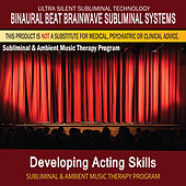 Developing Acting Skills - Subliminal and Ambient Music Therapy by Binaural Beat Brainwave Subliminal Systems