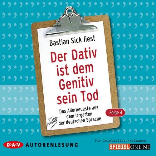 Der Dativ ist dem Genitiv sein Tod, Folge 4: Das Allerneueste aus dem Irrgarten der deutschen Sprach von Bastian Sick