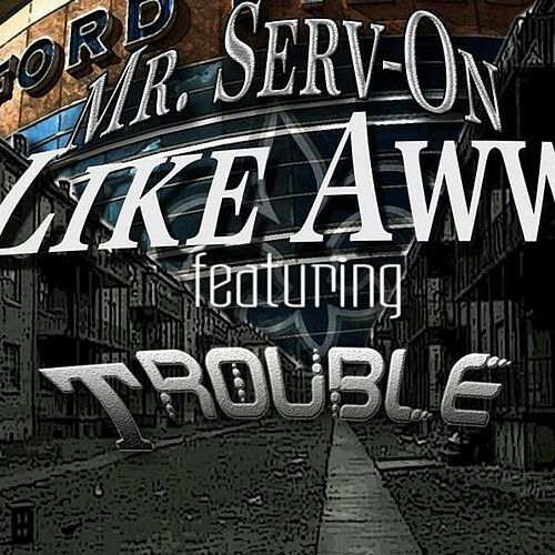 Like Aww (feat. Trouble) by Mr. Serv-On