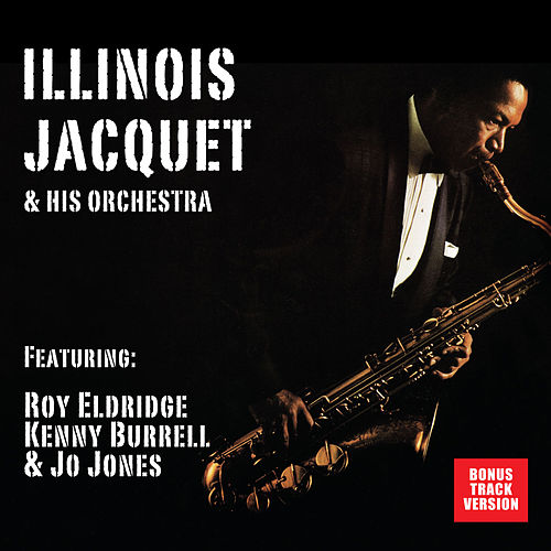 Play & Download Illinois Jacquet and His Orchestra (feat. Roy Eldridge, Kenny Burrell & Jo Jones) [Bonus Track Version] by Illinois Jacquet | Napster