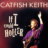 If I Could Holler by Catfish Keith