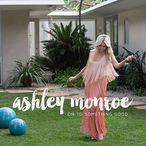On To Something Good by Ashley Monroe