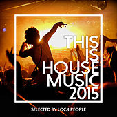This Is House Music 2015 - Best Of Deep, EDM and Electro (Selected by Loca People) by Various Artists