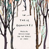 In Their Branches: Musical Reflections on the Magic of Trees by Various Artists