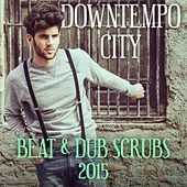 Downtempo City - Beat & Dub Scrubs 2015 by Various Artists