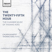 The Twenty-Fifth Hour: The Chamber Music of Thomas Adès by The Calder Quartet