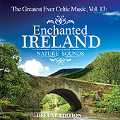 Play & Download The Greatest Ever Celtic Music, Vol. 13: Enchanted Ireland - Enhanced with Nature Sounds (Deluxe Edition) by Global Journey | Napster