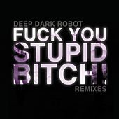 Play & Download Fuck You, Stupid Bitch (Remixes) by Deep Dark Robot | Napster