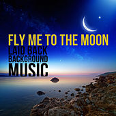 Play & Download Fly Me to the Moon: Laid Back Background Music by Various Artists | Napster