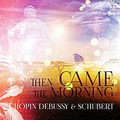 Play & Download Chopin, Debussy, Schubert: Then Came the Morning – Wake Up with Famous Composers, Positive Energy for All Day, Be Happy with Classics, Total Relax in the Morning, Soothing Music with Relaxing Piano by Morning Music Guru | Napster
