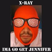 Ima Go Get Jennifer by X-Ray