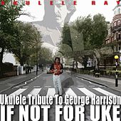 Play & Download If Not for Uke (Ukulele Tribute to George Harrison) by Ukulele Ray | Napster