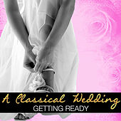 Play & Download A Classical Wedding: Getting Ready by Various Artists | Napster