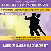 Ballroom Dance Skills Development: Combination of Subliminal & Learning While Sleeping Program (Positive Affirmations, Isochronic Tones & Binaural Beats) by Binaural Beat Brainwave Subliminal Systems
