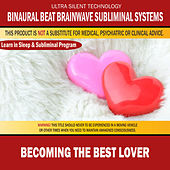 Becoming the Best Lover: Combination of Subliminal & Learning While Sleeping Program (Positive Affirmations, Isochronic Tones & Binaural Beats) by Binaural Beat Brainwave Subliminal Systems