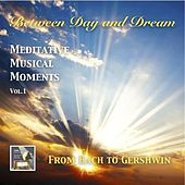 Play & Download Between Day & Dream, Meditative Musical Moments, Vol. 1: From Bach to Gershwin by Various Artists | Napster