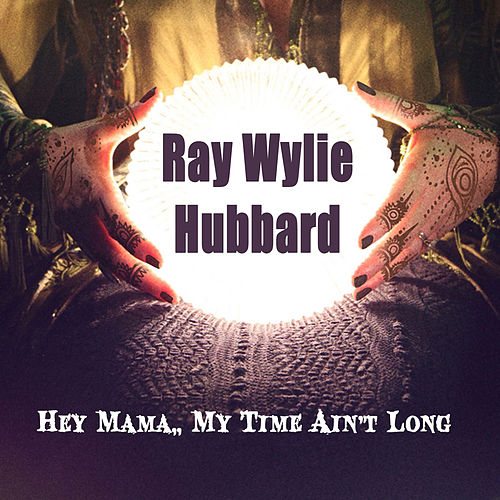 Play & Download Hey Mama, My Time Ain't Long by Ray Wylie Hubbard | Napster