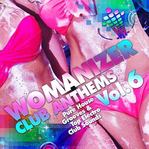Womanizer Club Anthems, Vol. 6 (Pure House Grooves & Top Electro Club Sounds) von Various Artists