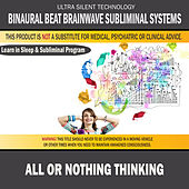 All Or Nothing Thinking: Combination of Subliminal & Learning While Sleeping Program (Positive Affirmations, Isochronic Tones & Binaural Beats) by Binaural Beat Brainwave Subliminal Systems