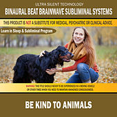 Be Kind to Animals: Combination of Subliminal & Learning While Sleeping Program (Positive Affirmations, Isochronic Tones & Binaural Beats) by Binaural Beat Brainwave Subliminal Systems