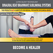 Become a Healer: Combination of Subliminal & Learning While Sleeping Program (Positive Affirmations, Isochronic Tones & Binaural Beats) by Binaural Beat Brainwave Subliminal Systems