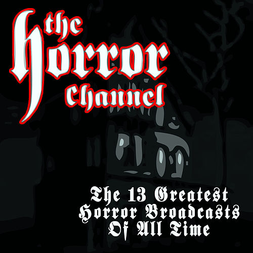 Play & Download The 13 Greatest Horror Broadcasts Of All Time by Various Artists | Napster