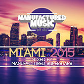 Manufactured Miami 2015 (Mixed By the Manufactured Superstars) by Various Artists