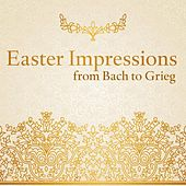 Easter Impressions from Bach to Grieg (Choral and Orchestral Works for the Passiontide and Eastertide) by Various Artists