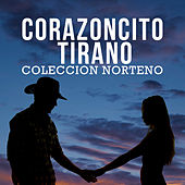 Corazoncito Tirano: Coleccion Norteno Con Exitos Recordandote, El Mono Negro, Estos Celos, Un Beso by Various Artists