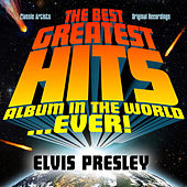 The Best Greatest Hits Album In The World...Ever! Presents: Elvis Presley by Elvis Presley