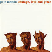 Courage, Love And Grace by Pete Morton