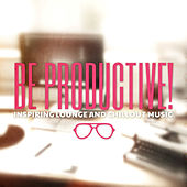 Be Productive! (Inspiring Lounge & Chillout Music) by Various Artists