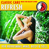 Refresh: Classic Care - Music for Healthy Living for Refreshing Mind, Body & Soul by Various Artists