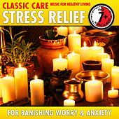 Stress Relief: Classic Care - Music for Healthy Living for Banishing Worry & Anxiety von Various Artists