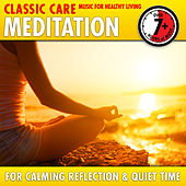 Meditation: Classic Care - Music for Healthy Living for Calming Reflection & Quiet Time by Various Artists