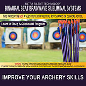 Improve Your Archery Skills: Combination of Subliminal & Learning While Sleeping Program (Positive Affirmations, Isochronic Tones & Binaural Beats) by Binaural Beat Brainwave Subliminal Systems