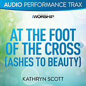At the Foot of the Cross (Ashes to Beauty) by Kathryn Scott