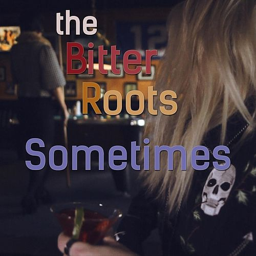 Sometimes by The Bitter Roots