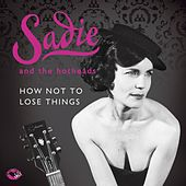 How Not To Lose Things by Sadie and The Hotheads