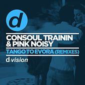 Tango to Evora (Remixes) by Consoul Trainin & Pink Noisy