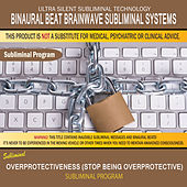 Overprotectiveness (Stop Being Overprotective) by Binaural Beat Brainwave Subliminal Systems