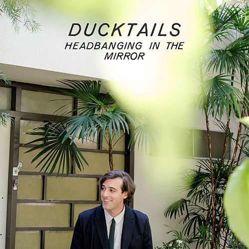 Headbanging In The Mirror by Ducktails