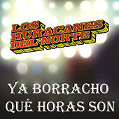 Play & Download Ya Borracho Qué Horas Son by Los Huracanes Del Norte | Napster