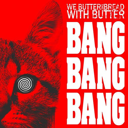 Bang Bang Bang by We Butter The Bread With Butter