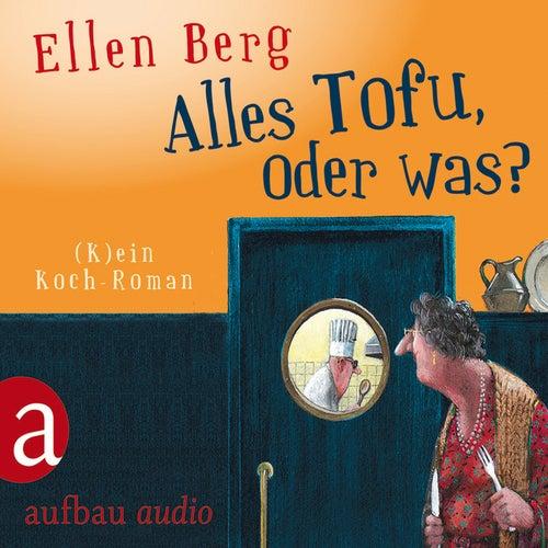 Alles Tofu, oder was? - (K)ein Koch-Roman von Ellen Berg